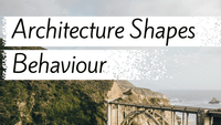Architecture Shapes Behaviour